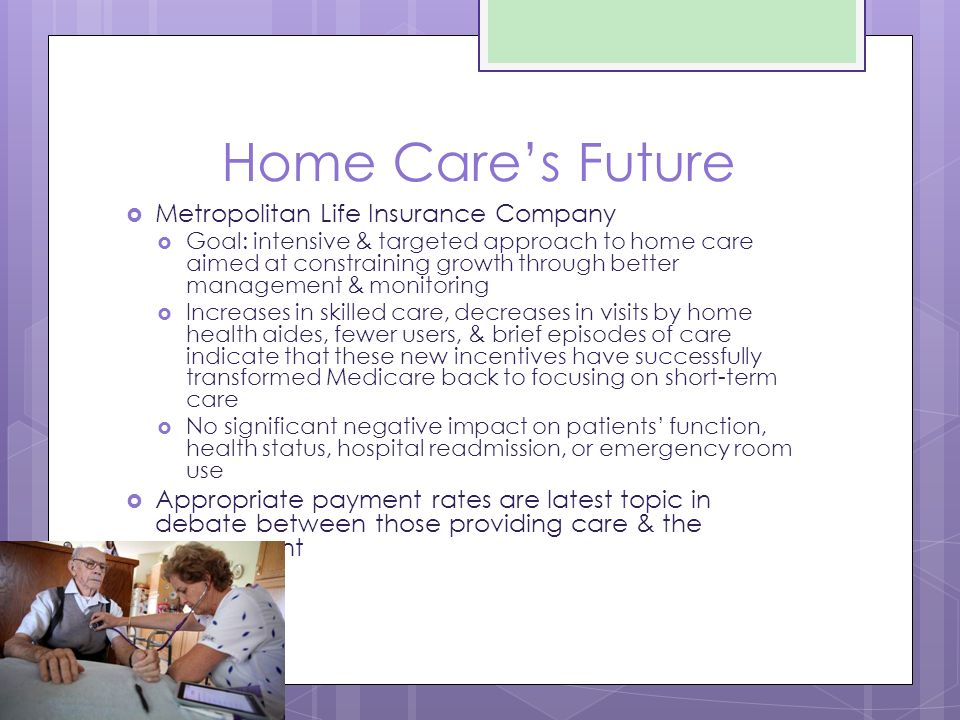 Home Care's Future  Metropolitan Life Insurance Company  Goal: intensive & targeted approach to home care aimed at constraining growth through better management & monitoring  Increases in skilled care, decreases in visits by home health aides, fewer users, & brief episodes of care indicate that these new incentives have successfully transformed Medicare back to focusing on short-term care  No significant negative impact on patients' function, health status, hospital readmission, or emergency room use  Appropriate payment rates are latest topic in debate between those providing care & the government