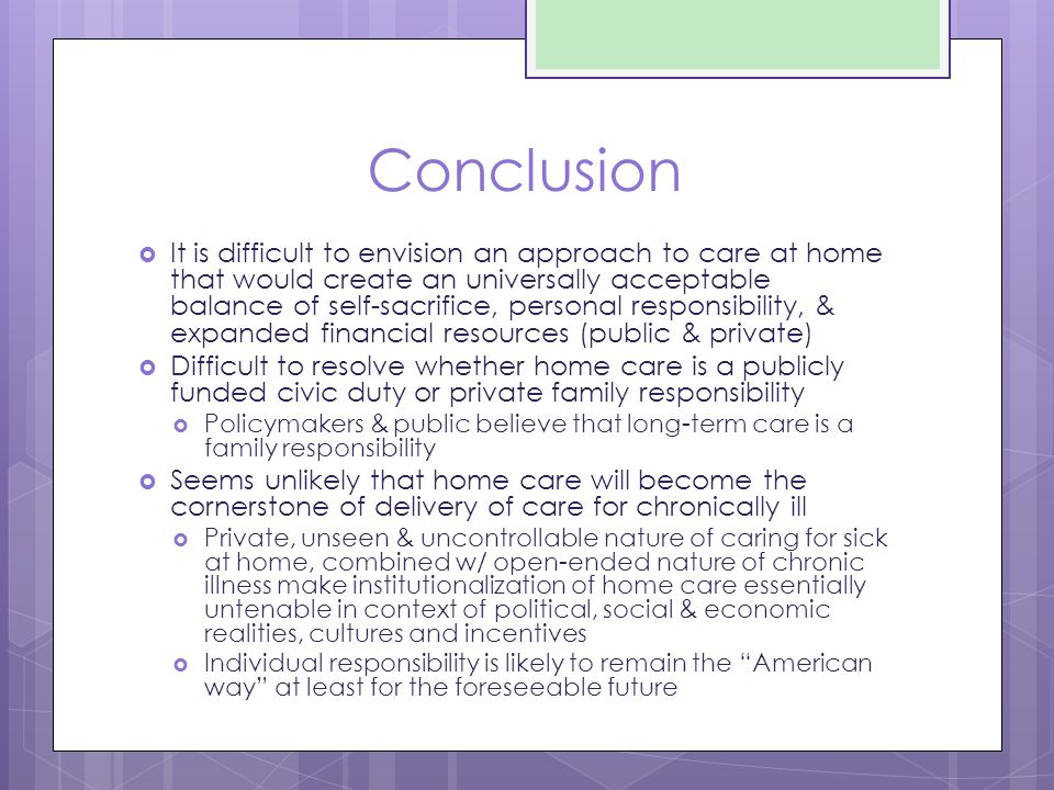 Conclusion  It is difficult to envision an approach to care at home that would create an universally acceptable balance of self-sacrifice, personal responsibility, & expanded financial resources (public & private)  Difficult to resolve whether home care is a publicly funded civic duty or private family responsibility  Policymakers & public believe that long-term care is a family responsibility  Seems unlikely that home care will become the cornerstone of delivery of care for chronically ill  Private, unseen & uncontrollable nature of caring for sick at home, combined w/ open-ended nature of chronic illness make institutionalization of home care essentially untenable in context of political, social & economic realities, cultures and incentives  Individual responsibility is likely to remain the American way at least for the foreseeable future