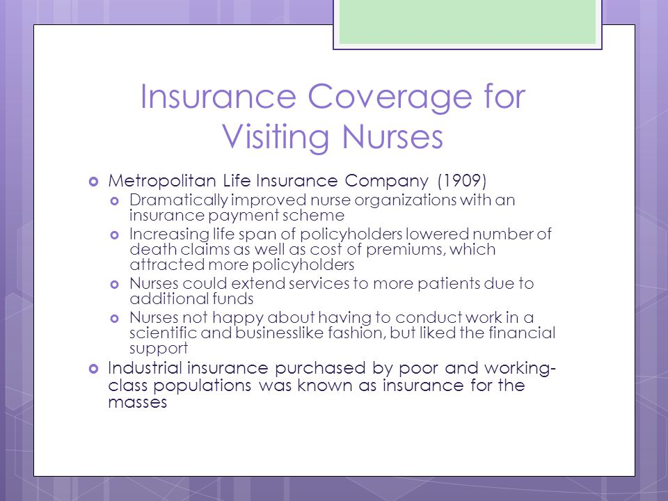 Insurance Coverage for Visiting Nurses  Metropolitan Life Insurance Company (1909)  Dramatically improved nurse organizations with an insurance payment scheme  Increasing life span of policyholders lowered number of death claims as well as cost of premiums, which attracted more policyholders  Nurses could extend services to more patients due to additional funds  Nurses not happy about having to conduct work in a scientific and businesslike fashion, but liked the financial support  Industrial insurance purchased by poor and working- class populations was known as insurance for the masses