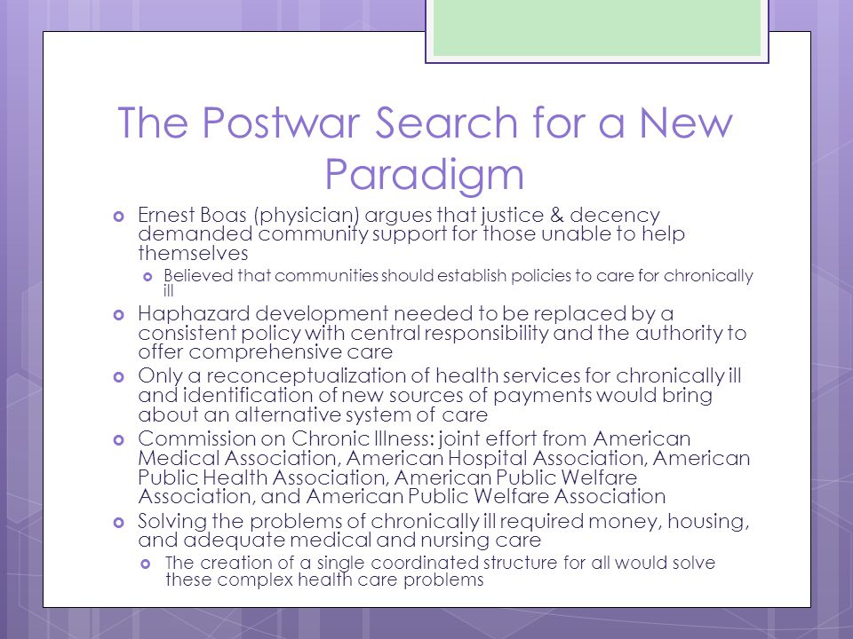 The Postwar Search for a New Paradigm  Ernest Boas (physician) argues that justice & decency demanded community support for those unable to help themselves  Believed that communities should establish policies to care for chronically ill  Haphazard development needed to be replaced by a consistent policy with central responsibility and the authority to offer comprehensive care  Only a reconceptualization of health services for chronically ill and identification of new sources of payments would bring about an alternative system of care  Commission on Chronic Illness: joint effort from American Medical Association, American Hospital Association, American Public Health Association, American Public Welfare Association, and American Public Welfare Association  Solving the problems of chronically ill required money, housing, and adequate medical and nursing care  The creation of a single coordinated structure for all would solve these complex health care problems