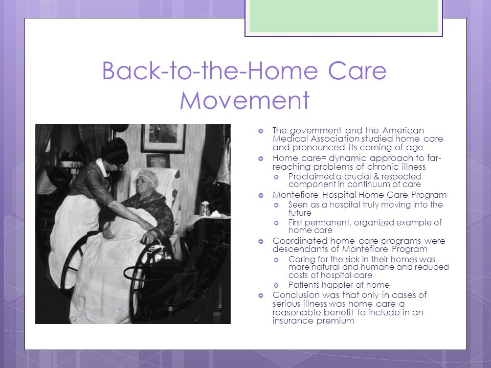 Back-to-the-Home Care Movement  The government and the American Medical Association studied home care and pronounced its coming of age  Home care= dynamic approach to far- reaching problems of chronic illness  Proclaimed a crucial & respected component in continuum of care  Montefiore Hospital Home Care Program  Seen as a hospital truly moving into the future  First permanent, organized example of home care  Coordinated home care programs were descendants of Montefiore Program  Caring for the sick in their homes was more natural and humane and reduced costs of hospital care  Patients happier at home  Conclusion was that only in cases of serious illness was home care a reasonable benefit to include in an insurance premium