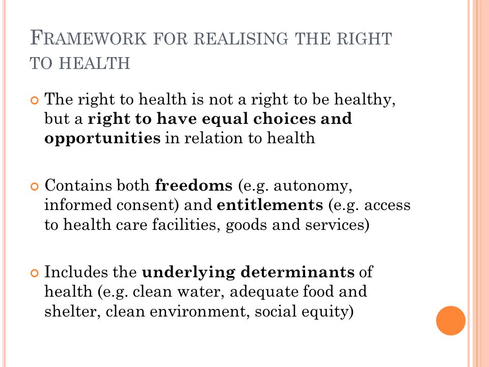 F RAMEWORK FOR REALISING THE RIGHT TO HEALTH The right to health is not a right to be healthy, but a right to have equal choices and opportunities in