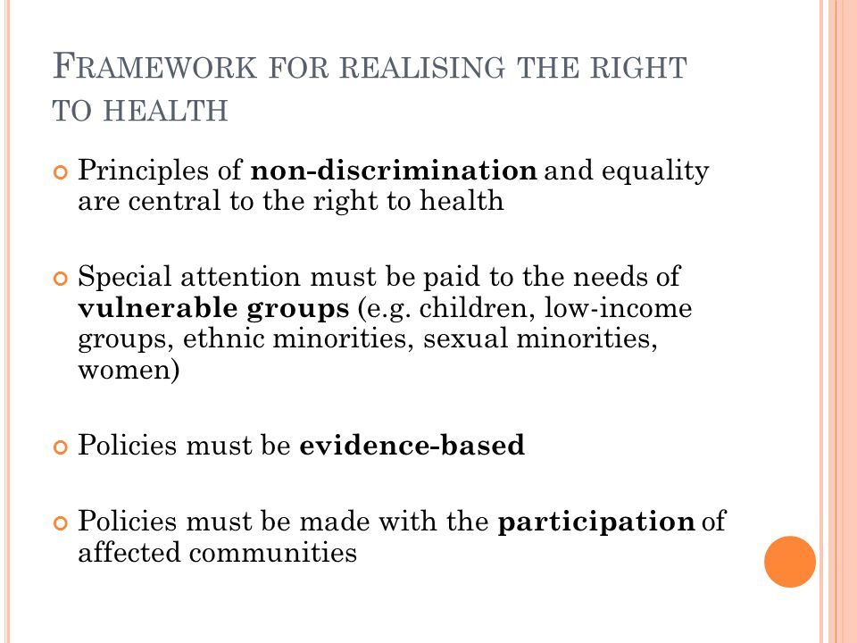 F RAMEWORK FOR REALISING THE RIGHT TO HEALTH Principles of non-discrimination and equality are central to the right to health Special attention must b