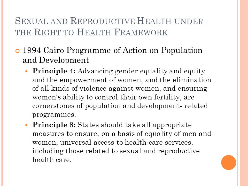 S EXUAL AND R EPRODUCTIVE H EALTH UNDER THE R IGHT TO H EALTH F RAMEWORK 1994 Cairo Programme of Action on Population and Development Principle 4: Adv