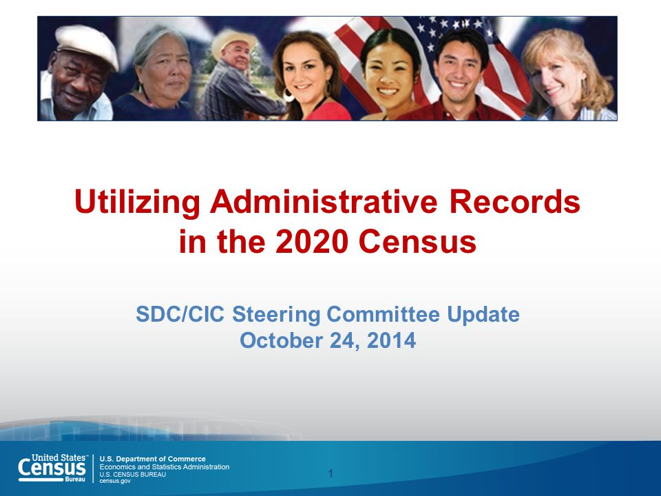Utilizing Administrative Records in the 2020 Census SDC/CIC Steering Committee Update October 24, 2014 1