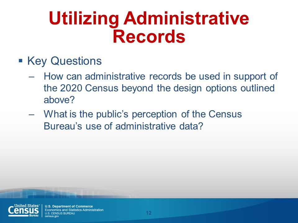 Utilizing Administrative Records  Key Questions –How can administrative records be used in support of the 2020 Census beyond the design options outli