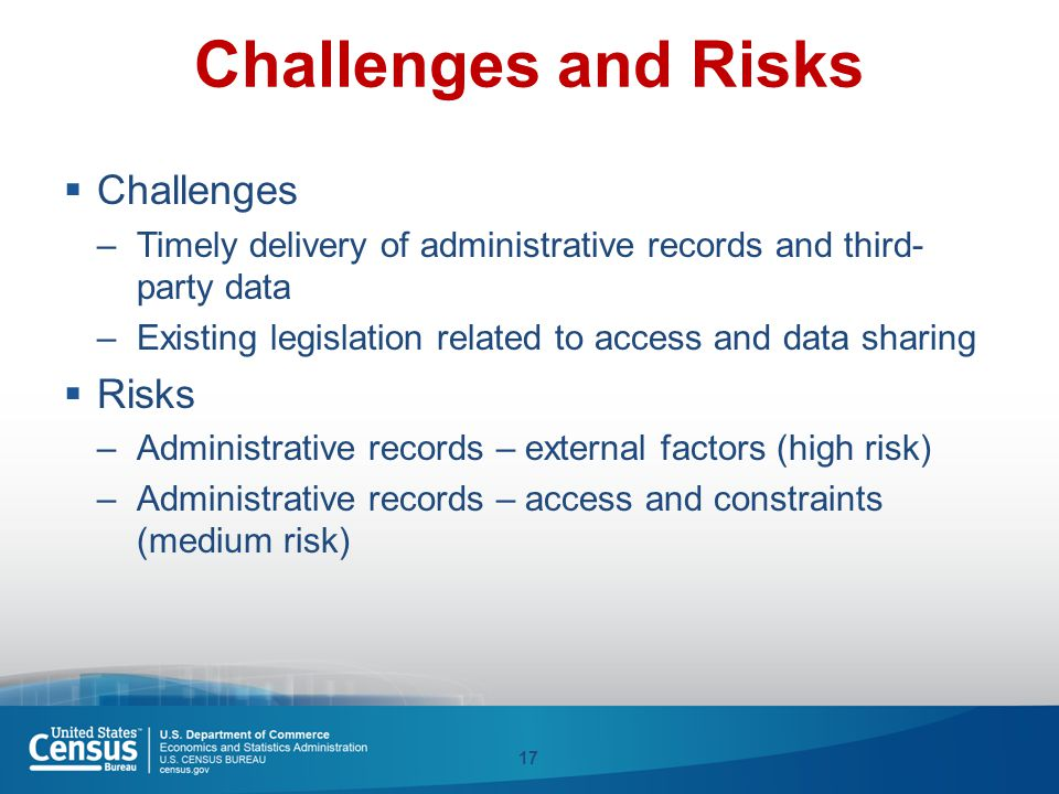 Challenges and Risks  Challenges –Timely delivery of administrative records and third- party data –Existing legislation related to access and data sh