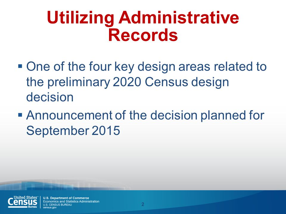 Utilizing Administrative Records  One of the four key design areas related to the preliminary 2020 Census design decision  Announcement of the decis