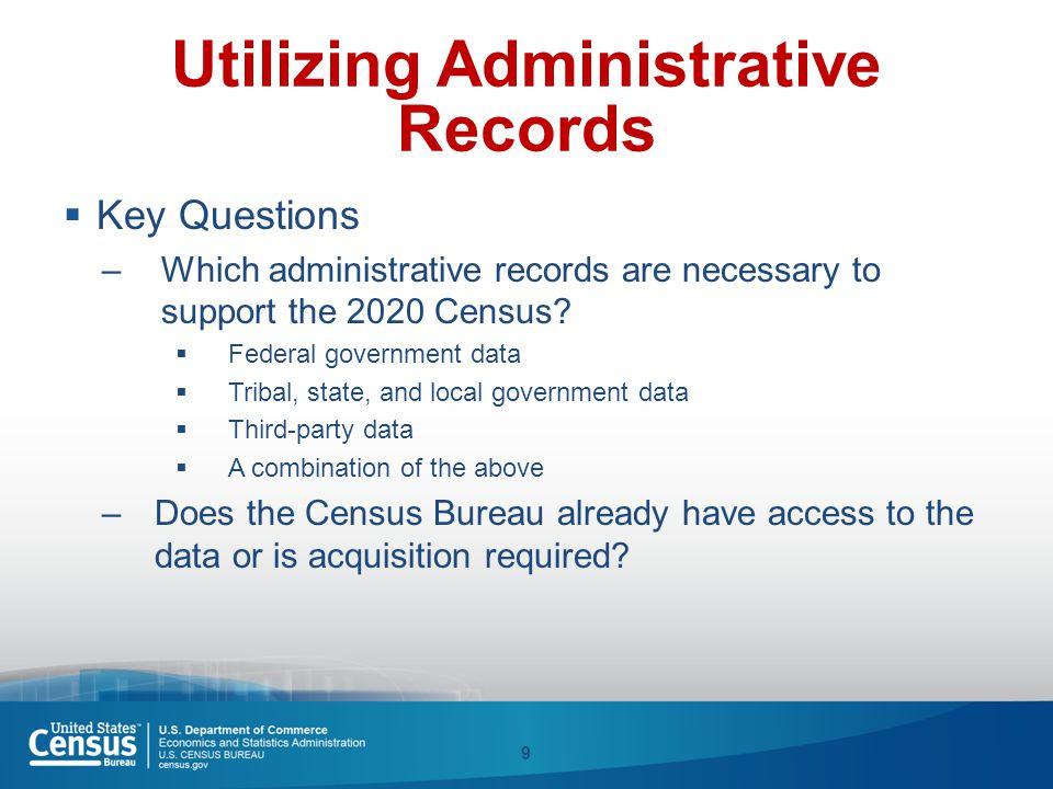 Utilizing Administrative Records  Key Questions –Which administrative records are necessary to support the 2020 Census?  Federal government data  T
