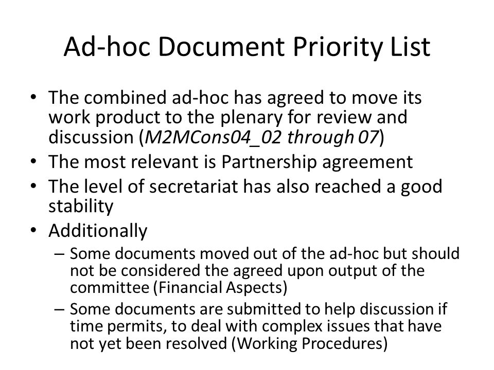 Ad-hoc Document Priority List The combined ad-hoc has agreed to move its work product to the plenary for review and discussion (M2MCons04_02 through 07) The most relevant is Partnership agreement The level of secretariat has also reached a good stability Additionally – Some documents moved out of the ad-hoc but should not be considered the agreed upon output of the committee (Financial Aspects) – Some documents are submitted to help discussion if time permits, to deal with complex issues that have not yet been resolved (Working Procedures)