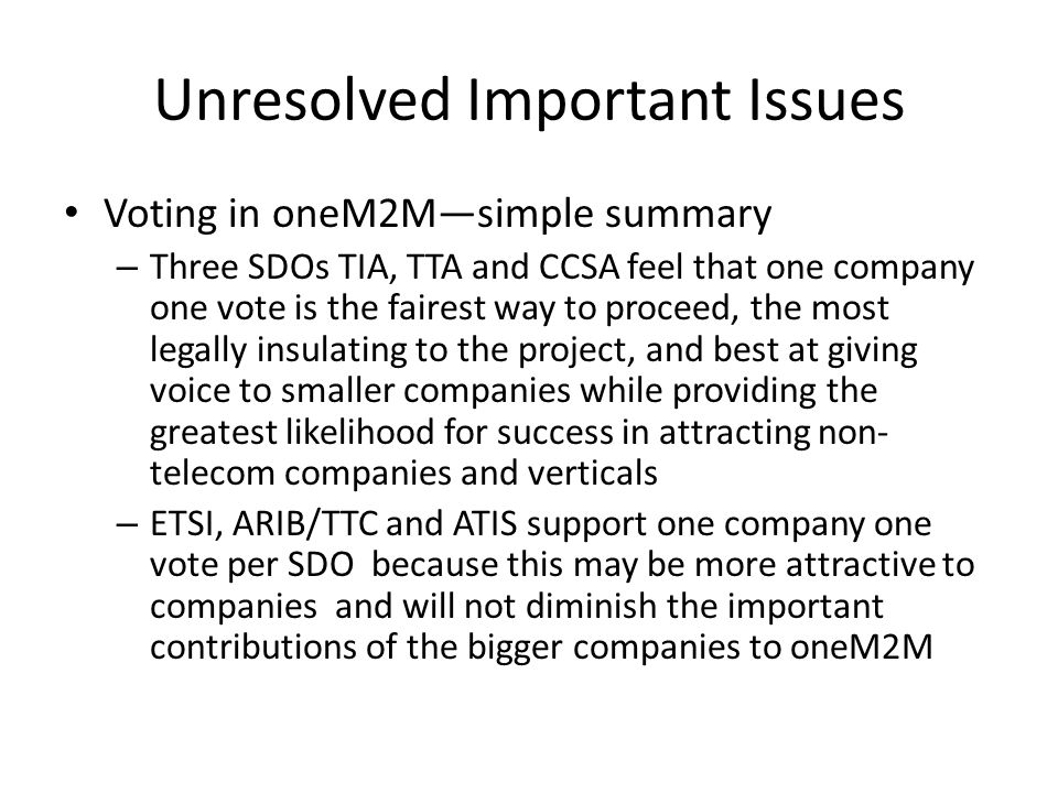 Unresolved Important Issues Voting in oneM2M—simple summary – Three SDOs TIA, TTA and CCSA feel that one company one vote is the fairest way to proceed, the most legally insulating to the project, and best at giving voice to smaller companies while providing the greatest likelihood for success in attracting non- telecom companies and verticals – ETSI, ARIB/TTC and ATIS support one company one vote per SDO because this may be more attractive to companies and will not diminish the important contributions of the bigger companies to oneM2M