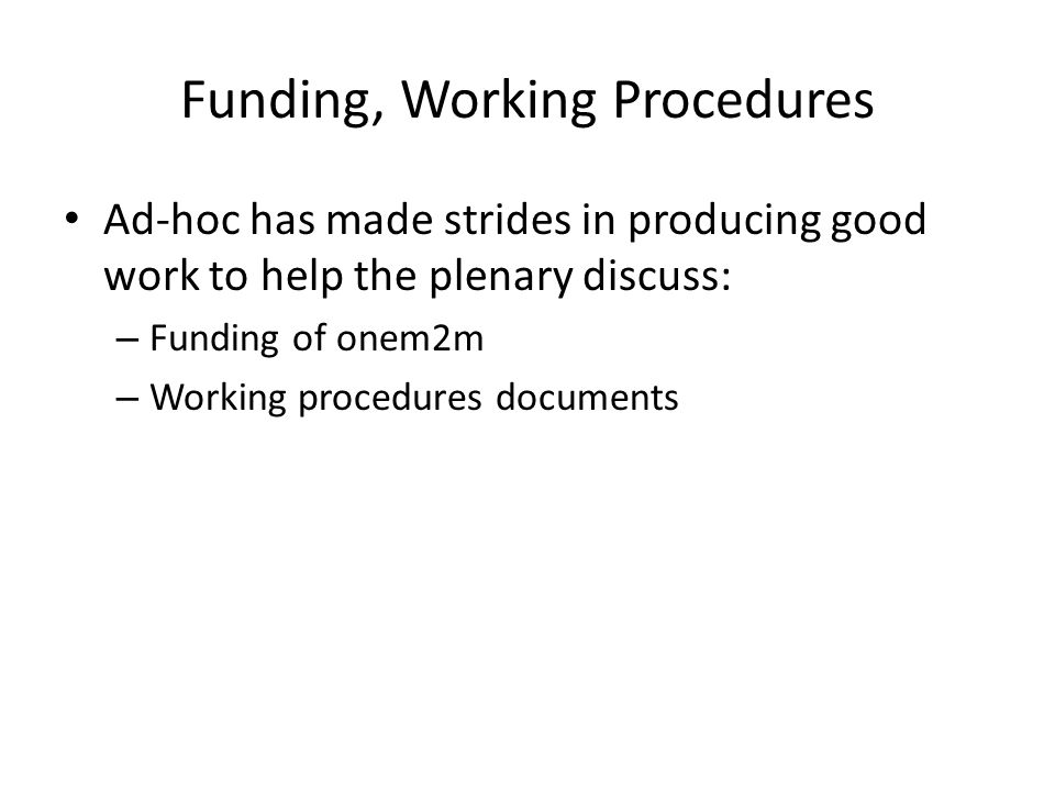 Funding, Working Procedures Ad-hoc has made strides in producing good work to help the plenary discuss: – Funding of onem2m – Working procedures documents