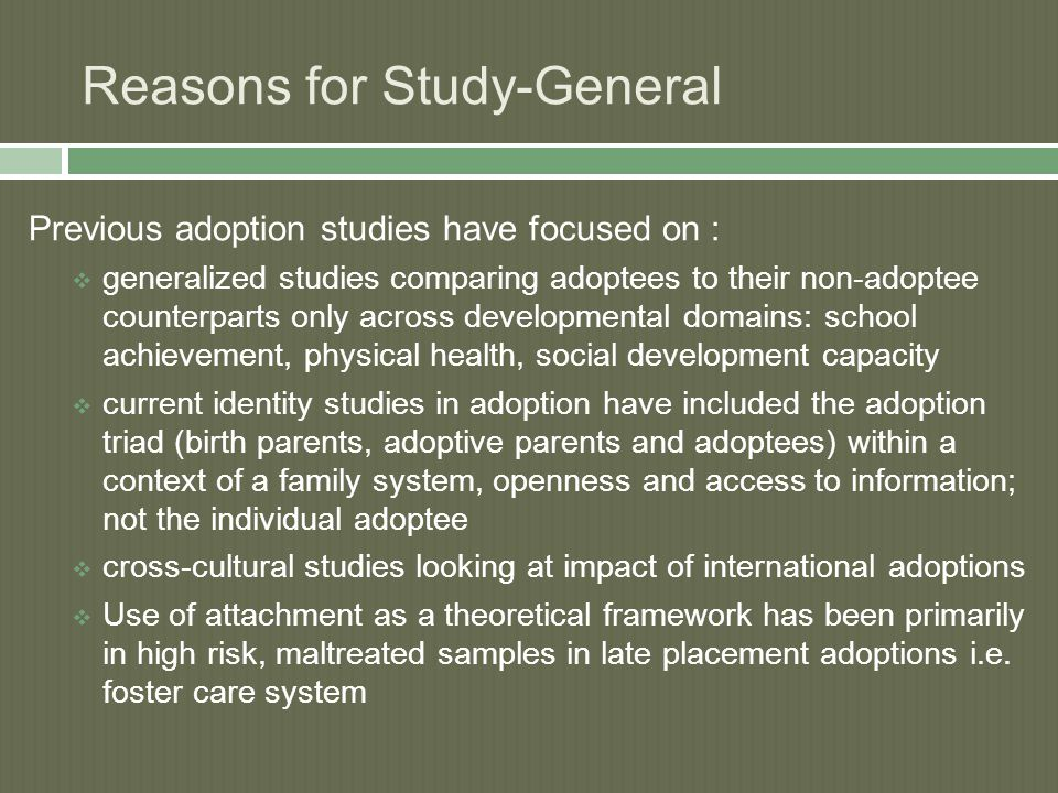 Reasons for Study-General Previous adoption studies have focused on :  generalized studies comparing adoptees to their non-adoptee counterparts only