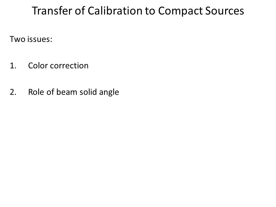 Transfer of Calibration to Compact Sources Two issues: 1.Color correction 2.Role of beam solid angle
