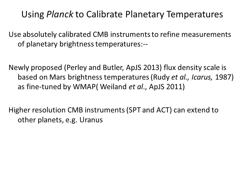 Using Planck to Calibrate Planetary Temperatures Use absolutely calibrated CMB instruments to refine measurements of planetary brightness temperatures:-- Newly proposed (Perley and Butler, ApJS 2013) flux density scale is based on Mars brightness temperatures (Rudy et al., Icarus, 1987) as fine-tuned by WMAP( Weiland et al., ApJS 2011) Higher resolution CMB instruments (SPT and ACT) can extend to other planets, e.g.
