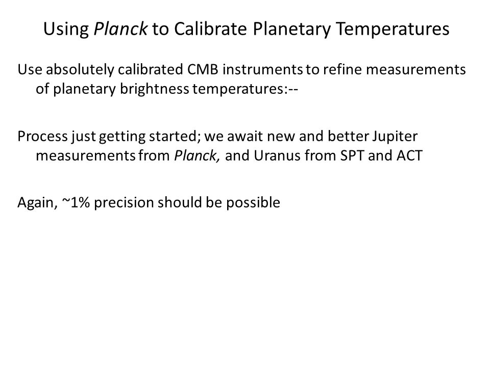 Using Planck to Calibrate Planetary Temperatures Use absolutely calibrated CMB instruments to refine measurements of planetary brightness temperatures:-- Process just getting started; we await new and better Jupiter measurements from Planck, and Uranus from SPT and ACT Again, ~1% precision should be possible