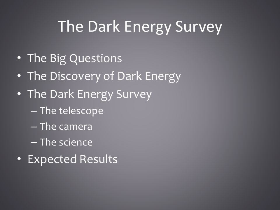 The Dark Energy Survey The Big Questions The Discovery of Dark Energy The Dark Energy Survey – The telescope – The camera – The science Expected Results