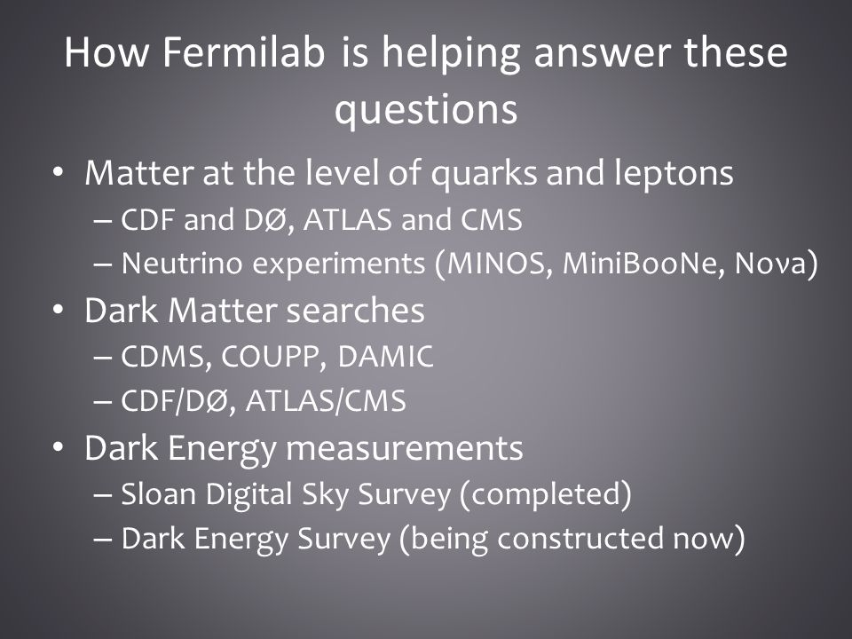 How Fermilab is helping answer these questions Matter at the level of quarks and leptons – CDF and DØ, ATLAS and CMS – Neutrino experiments (MINOS, MiniBooNe, Noνa) Dark Matter searches – CDMS, COUPP, DAMIC – CDF/DØ, ATLAS/CMS Dark Energy measurements – Sloan Digital Sky Survey (completed) – Dark Energy Survey (being constructed now)