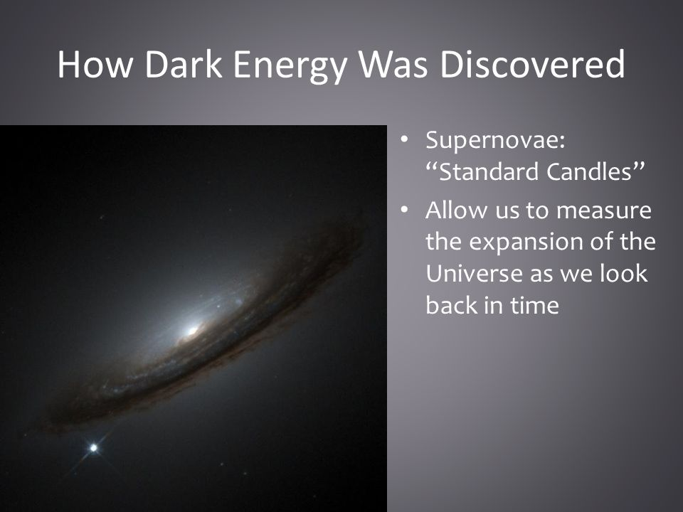 How Dark Energy Was Discovered Supernovae: Standard Candles Allow us to measure the expansion of the Universe as we look back in time