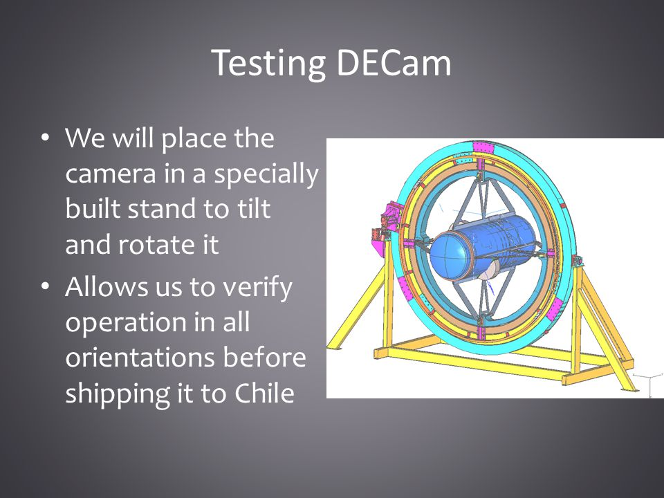 Testing DECam We will place the camera in a specially built stand to tilt and rotate it Allows us to verify operation in all orientations before shipping it to Chile
