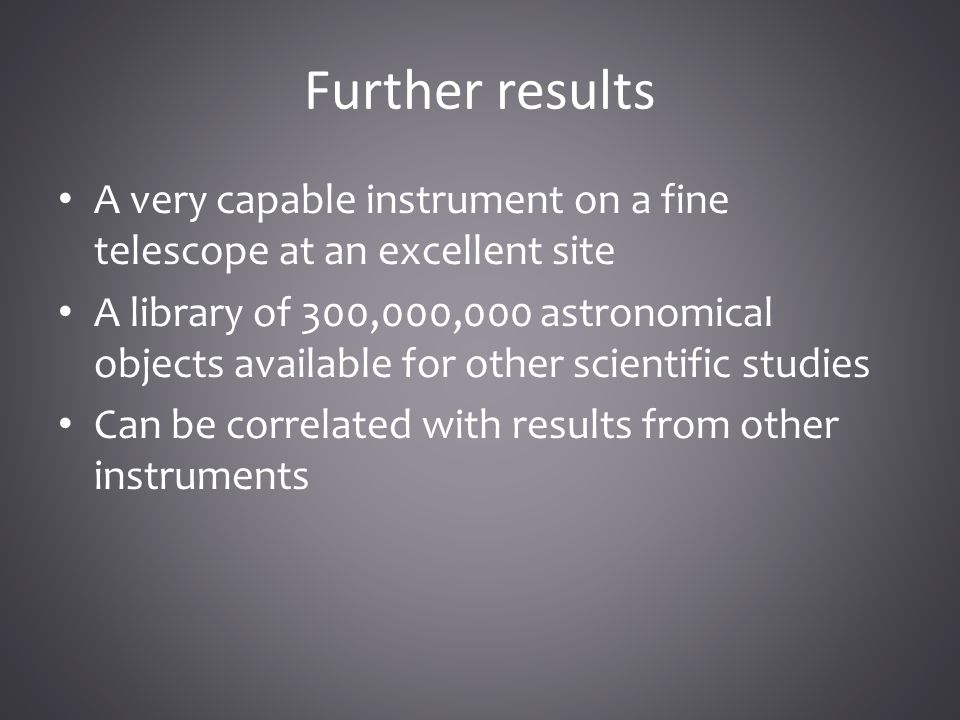 Further results A very capable instrument on a fine telescope at an excellent site A library of 300,000,000 astronomical objects available for other scientific studies Can be correlated with results from other instruments