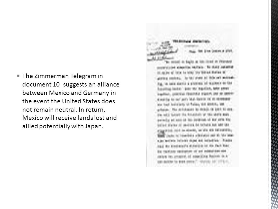  The Zimmerman Telegram in document 10 suggests an alliance between Mexico and Germany in the event the United States does not remain neutral.