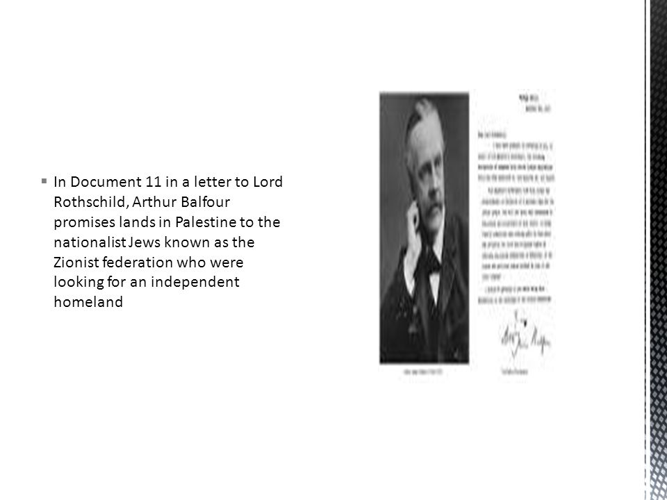  In Document 11 in a letter to Lord Rothschild, Arthur Balfour promises lands in Palestine to the nationalist Jews known as the Zionist federation who were looking for an independent homeland