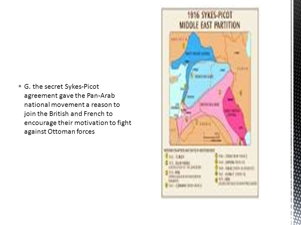  G. the secret Sykes-Picot agreement gave the Pan-Arab national movement a reason to join the British and French to encourage their motivation to fig