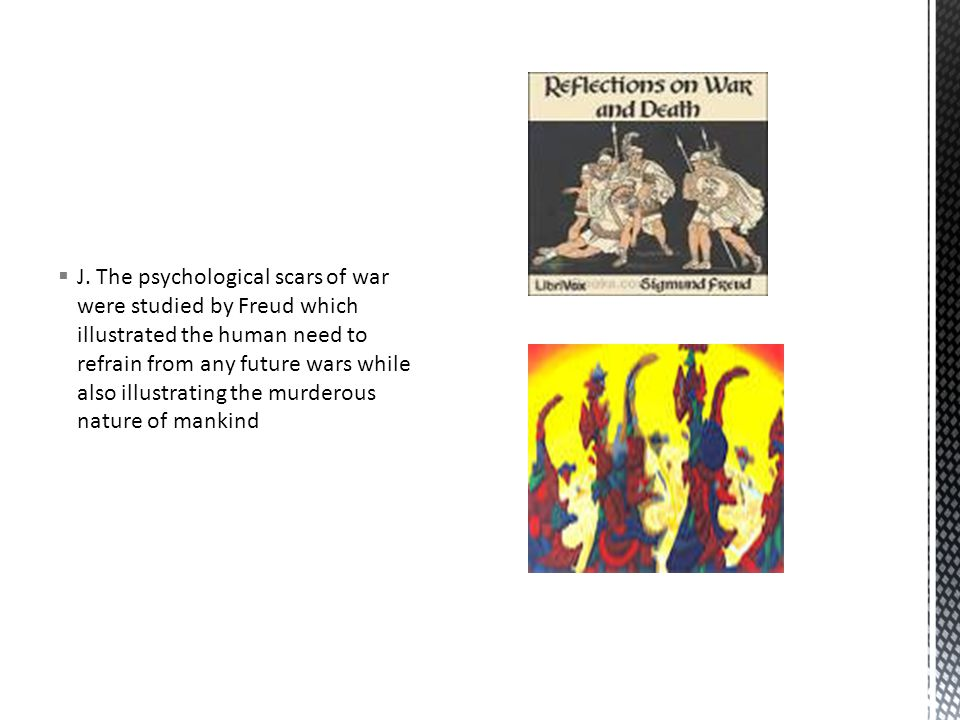  J. The psychological scars of war were studied by Freud which illustrated the human need to refrain from any future wars while also illustrating the