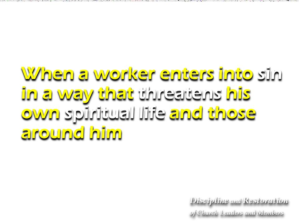 When a worker enters into sin in a way that threatens his own spiritual life and those around him When a worker enters into sin in a way that threatens his own spiritual life and those around him Discipline and Restoration of Church Leaders and Members