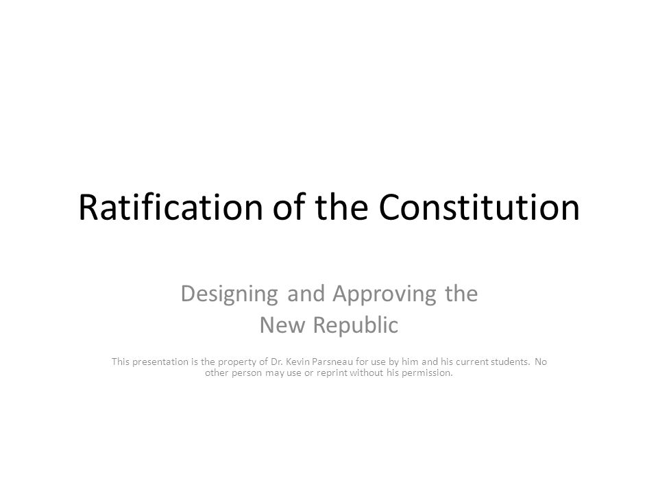 Ratification of the Constitution Designing and Approving the New Republic This presentation is the property of Dr.