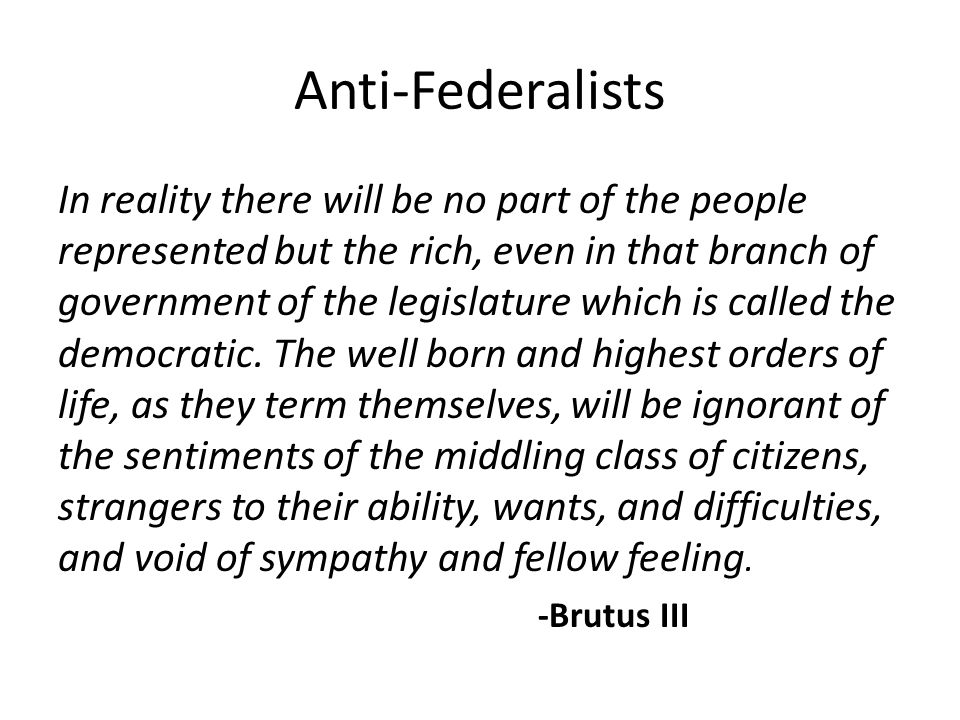 Anti-Federalists In reality there will be no part of the people represented but the rich, even in that branch of government of the legislature which is called the democratic.