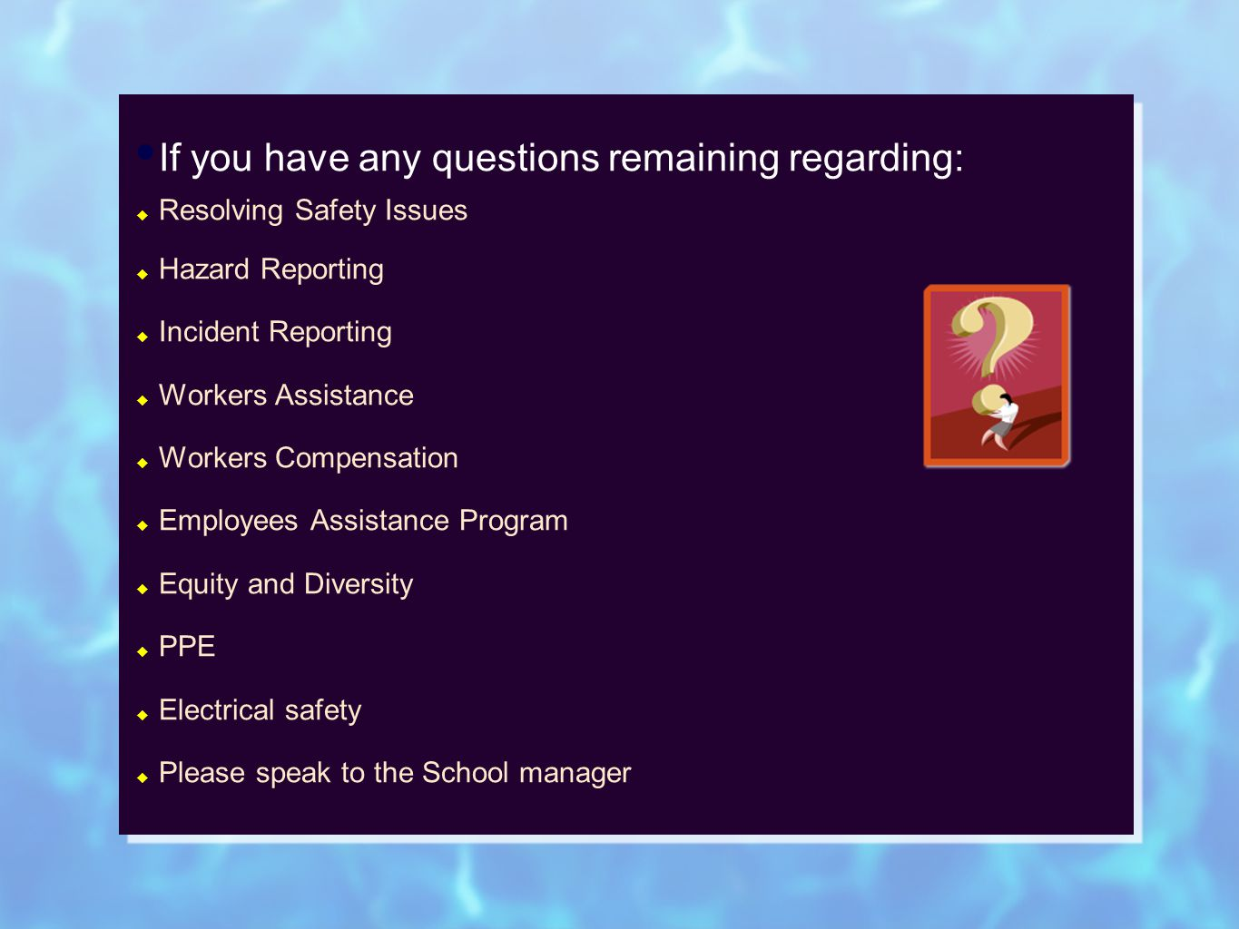 If you have any questions remaining regarding:  Resolving Safety Issues  Hazard Reporting  Incident Reporting  Workers Assistance  Workers Compensation  Employees Assistance Program  Equity and Diversity  PPE  Electrical safety  Please speak to the School manager If you have any questions remaining regarding:  Resolving Safety Issues  Hazard Reporting  Incident Reporting  Workers Assistance  Workers Compensation  Employees Assistance Program  Equity and Diversity  PPE  Electrical safety  Please speak to the School manager