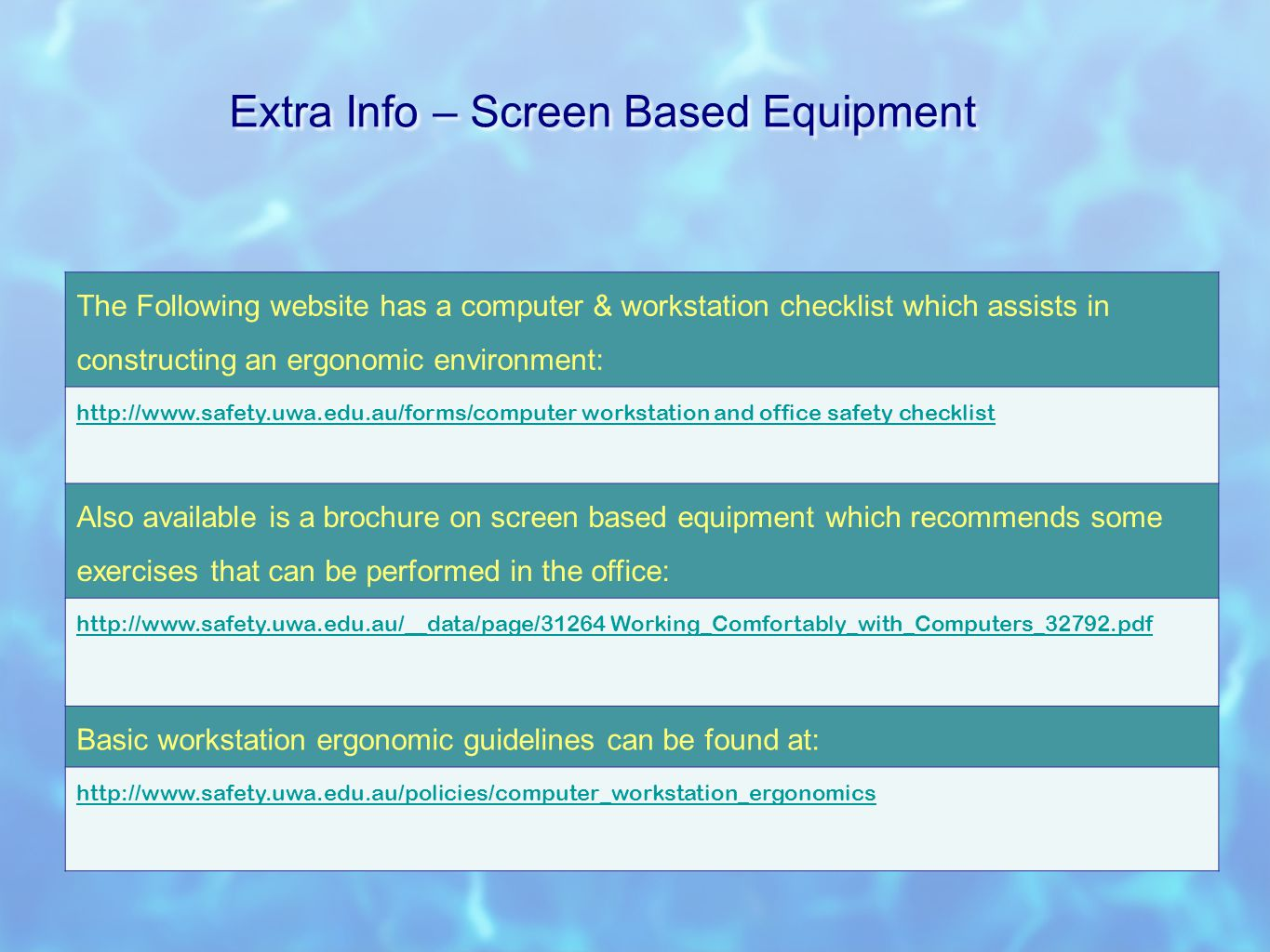 Extra Info – Screen Based Equipment The Following website has a computer & workstation checklist which assists in constructing an ergonomic environment: http://www.safety.uwa.edu.au/forms/computer workstation and office safetyhttp://www.safety.uwa.edu.au/forms/computer workstation and office safety checklist Also available is a brochure on screen based equipment which recommends some exercises that can be performed in the office: http://www.safety.uwa.edu.au/__data/page/31264http://www.safety.uwa.edu.au/__data/page/31264 Working_Comfortably_with_Computers_32792.pdf Basic workstation ergonomic guidelines can be found at: http://www.safety.uwa.edu.au/policies/computer_workstation_ergonomics