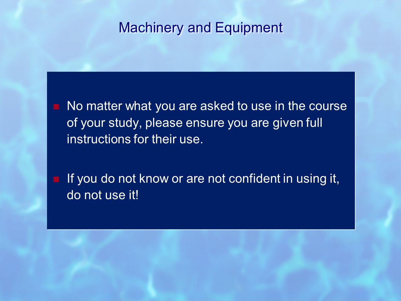 Machinery and Equipment No matter what you are asked to use in the course of your study, please ensure you are given full instructions for their use.