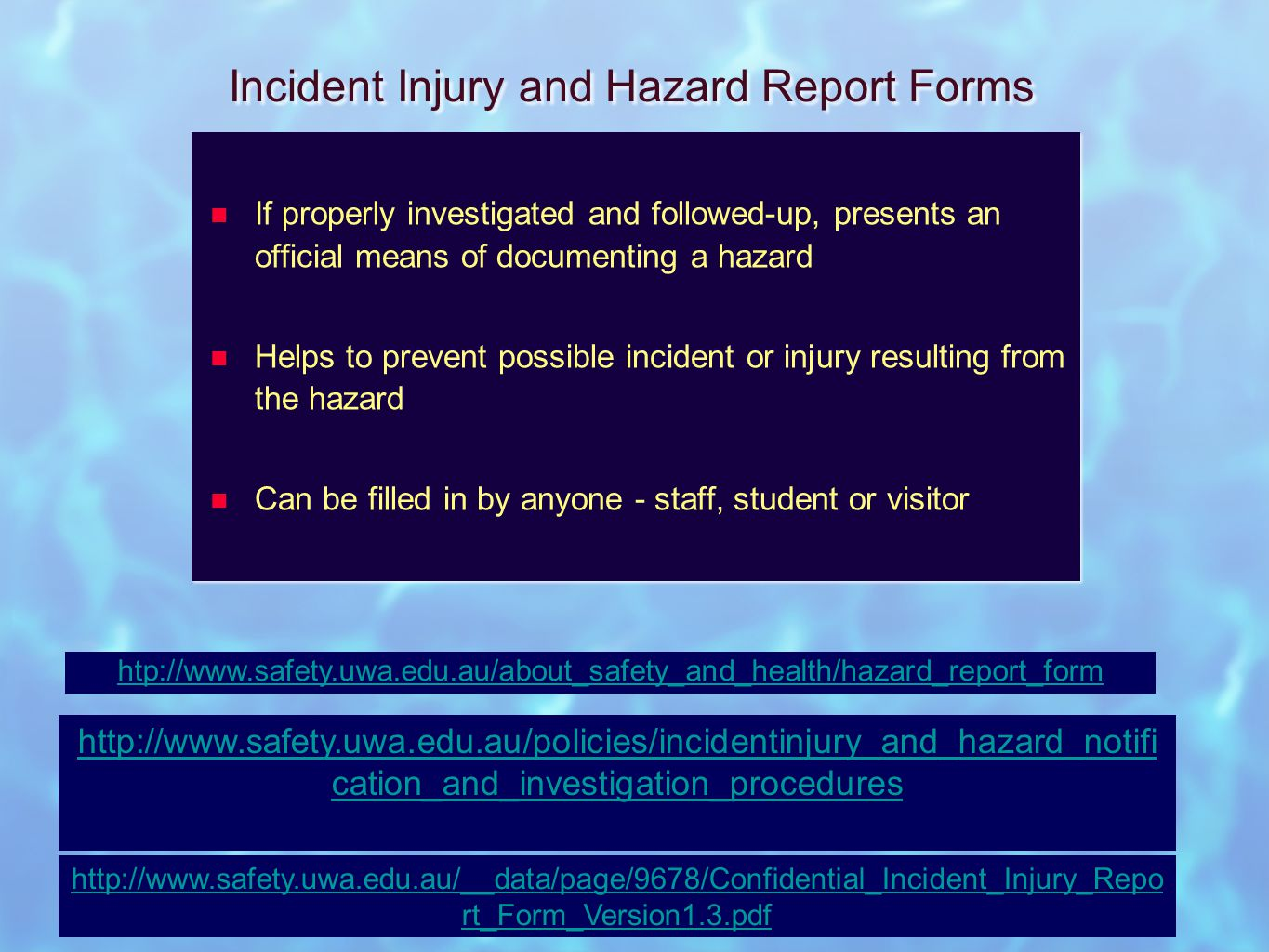 Incident Injury and Hazard Report Forms If properly investigated and followed-up, presents an official means of documenting a hazard Helps to prevent possible incident or injury resulting from the hazard Can be filled in by anyone - staff, student or visitor If properly investigated and followed-up, presents an official means of documenting a hazard Helps to prevent possible incident or injury resulting from the hazard Can be filled in by anyone - staff, student or visitor htp://www.safety.uwa.edu.au/about_safety_and_health/hazard_report_form http://www.safety.uwa.edu.au/policies/incidentinjury_and_hazard_notifi cation_and_investigation_procedures http://www.safety.uwa.edu.au/__data/page/9678/Confidential_Incident_Injury_Repo rt_Form_Version1.3.pdf