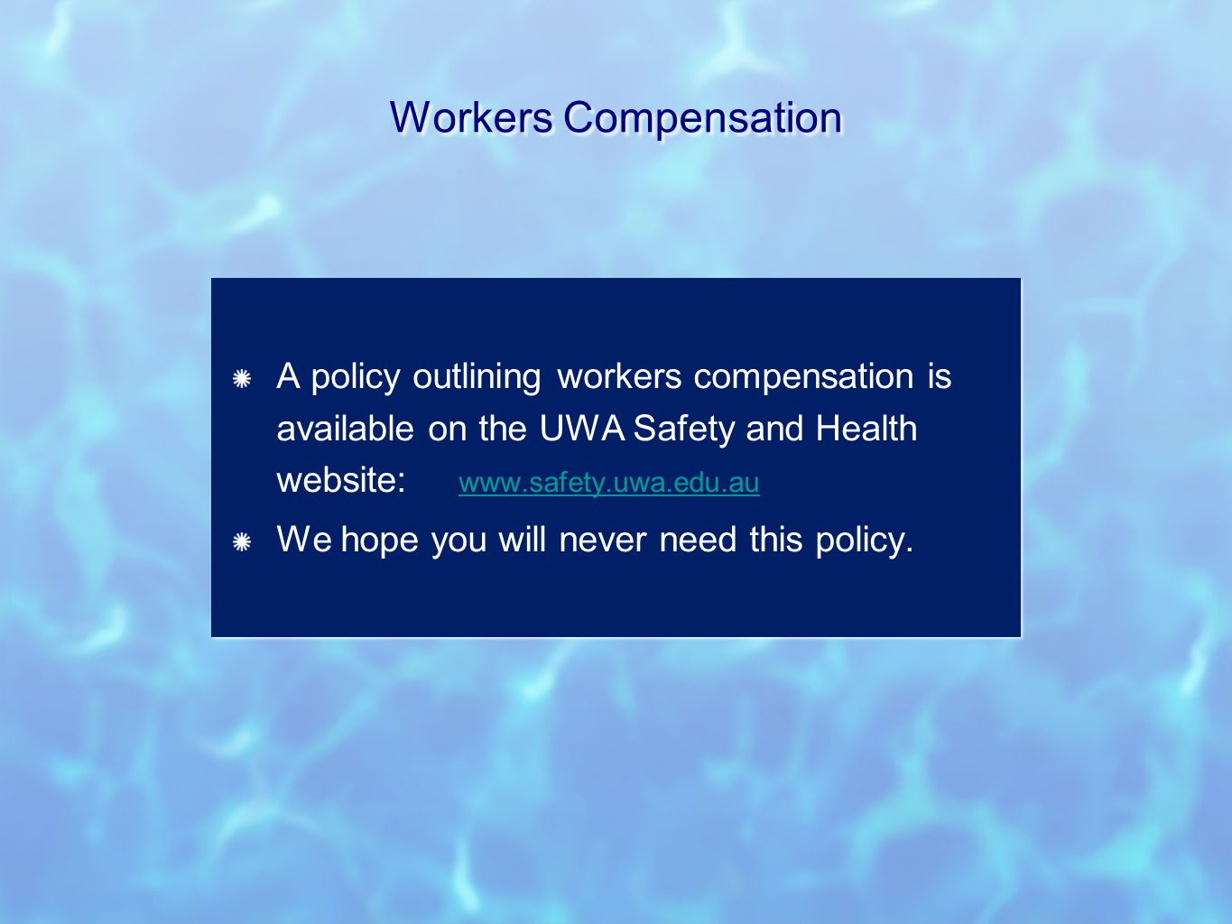 Workers Compensation A policy outlining workers compensation is available on the UWA Safety and Health website: www.safety.uwa.edu.au www.safety.uwa.edu.au We hope you will never need this policy.