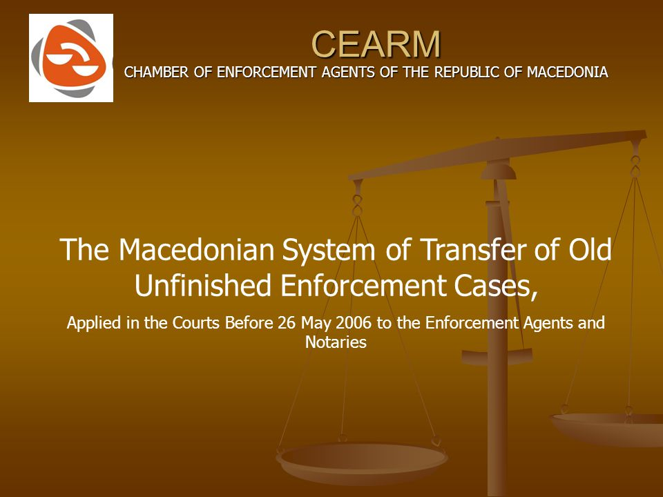 CEARM CHAMBER OF ENFORCEMENT AGENTS OF THE REPUBLIC OF MACEDONIA The Macedonian System of Transfer of Old Unfinished Enforcement Cases, Applied in the Courts Before 26 May 2006 to the Enforcement Agents and Notaries