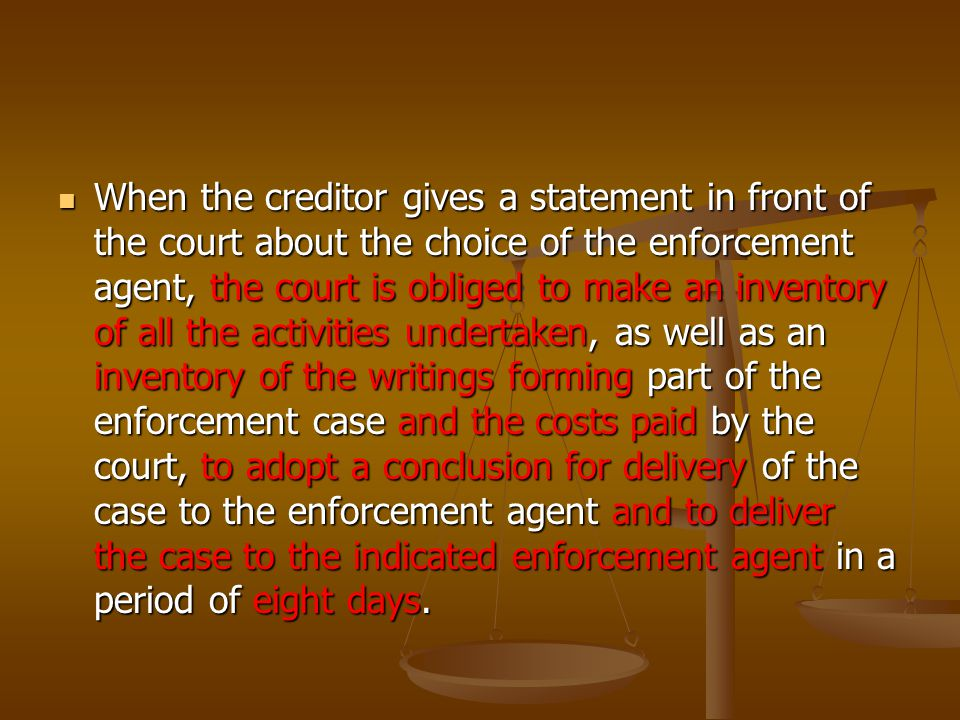 When the creditor gives a statement in front of the court about the choice of the enforcement agent, the court is obliged to make an inventory of all the activities undertaken, as well as an inventory of the writings forming part of the enforcement case and the costs paid by the court, to adopt a conclusion for delivery of the case to the enforcement agent and to deliver the case to the indicated enforcement agent in a period of eight days.