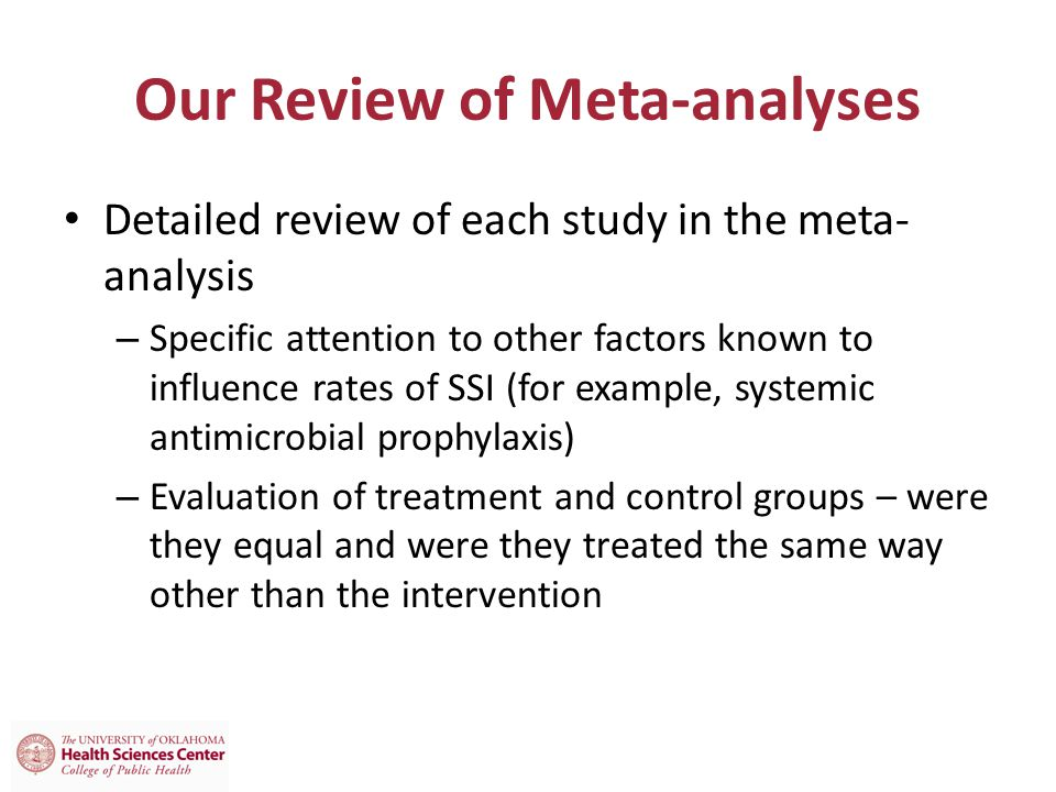 Our Review of Meta-analyses Detailed review of each study in the meta- analysis – Specific attention to other factors known to influence rates of SSI (for example, systemic antimicrobial prophylaxis) – Evaluation of treatment and control groups – were they equal and were they treated the same way other than the intervention