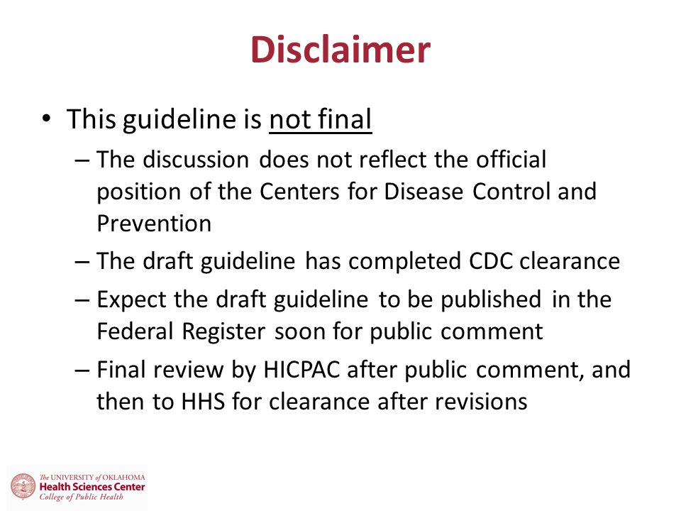 Disclaimer This guideline is not final – The discussion does not reflect the official position of the Centers for Disease Control and Prevention – The draft guideline has completed CDC clearance – Expect the draft guideline to be published in the Federal Register soon for public comment – Final review by HICPAC after public comment, and then to HHS for clearance after revisions