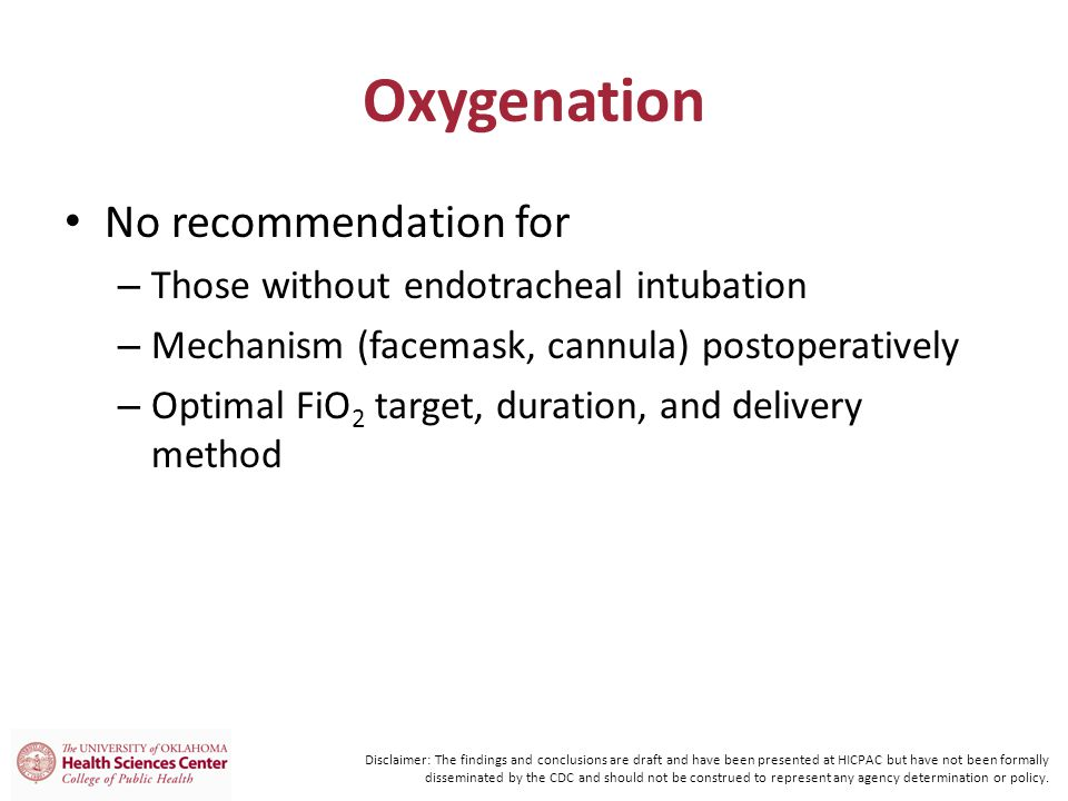 Oxygenation No recommendation for – Those without endotracheal intubation – Mechanism (facemask, cannula) postoperatively – Optimal FiO 2 target, duration, and delivery method Disclaimer: The findings and conclusions are draft and have been presented at HICPAC but have not been formally disseminated by the CDC and should not be construed to represent any agency determination or policy.