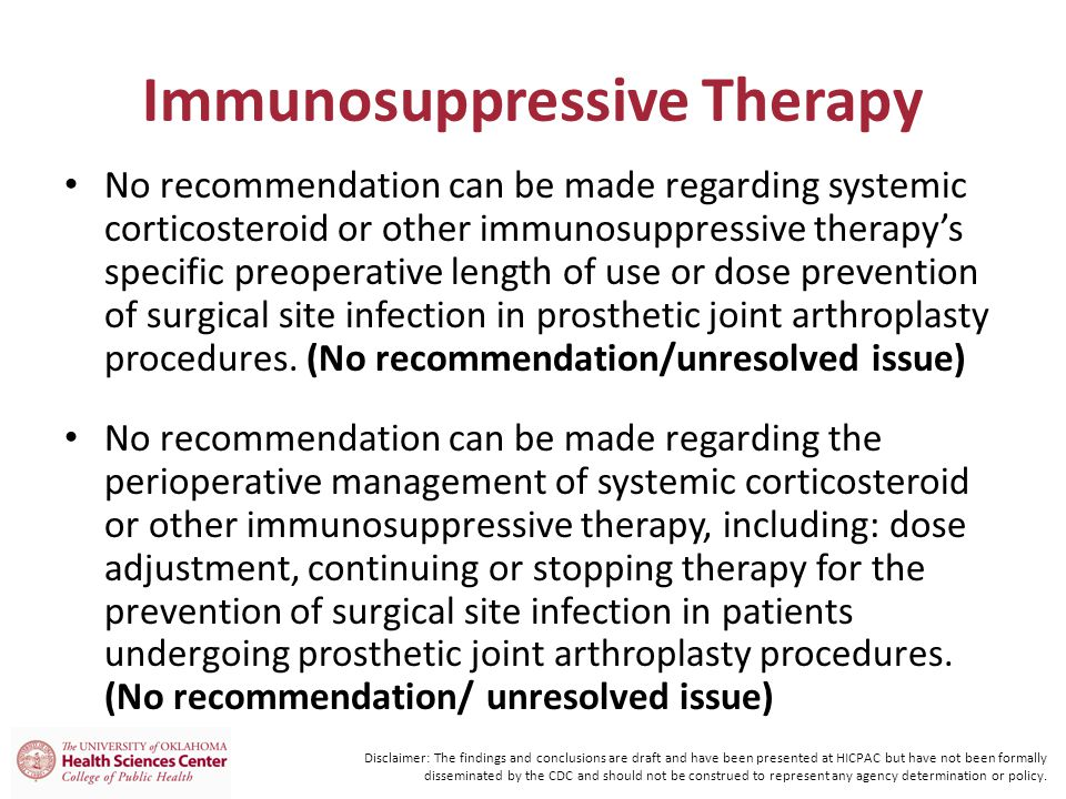 Immunosuppressive Therapy No recommendation can be made regarding systemic corticosteroid or other immunosuppressive therapy's specific preoperative length of use or dose prevention of surgical site infection in prosthetic joint arthroplasty procedures.