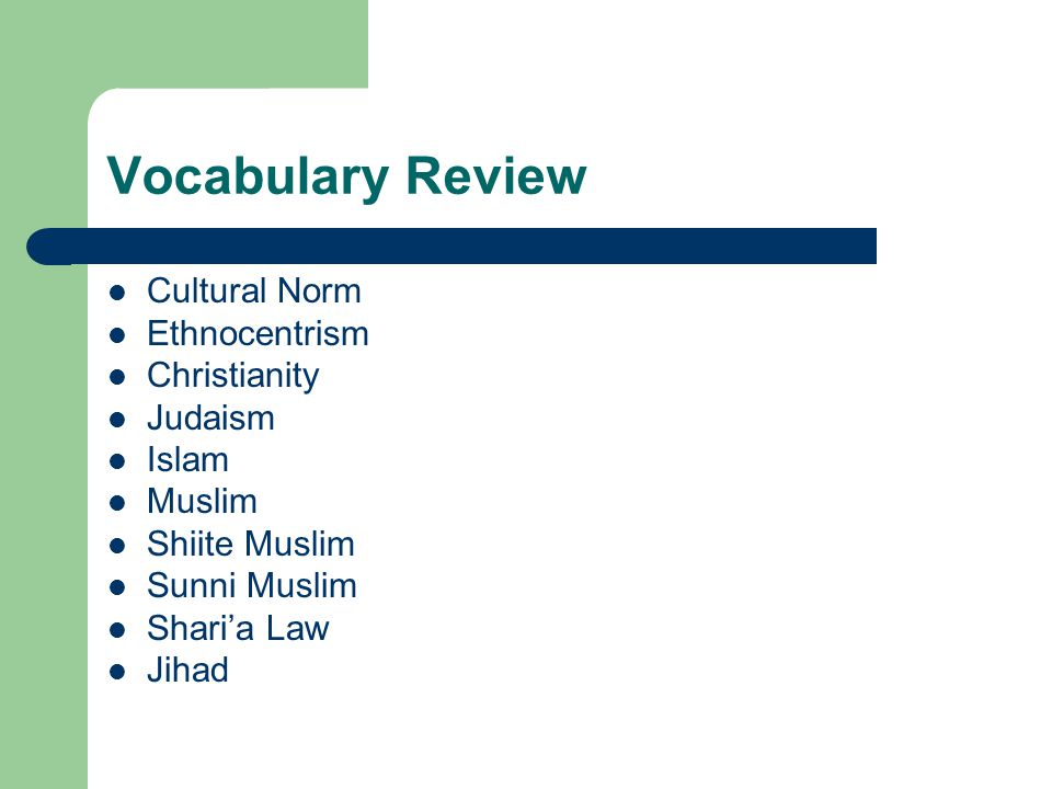 Vocabulary Review Cultural Norm Ethnocentrism Christianity Judaism Islam Muslim Shiite Muslim Sunni Muslim Shari'a Law Jihad