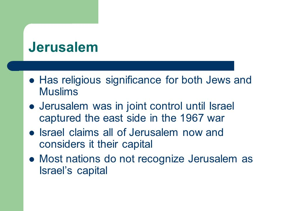 Jerusalem Has religious significance for both Jews and Muslims Jerusalem was in joint control until Israel captured the east side in the 1967 war Isra
