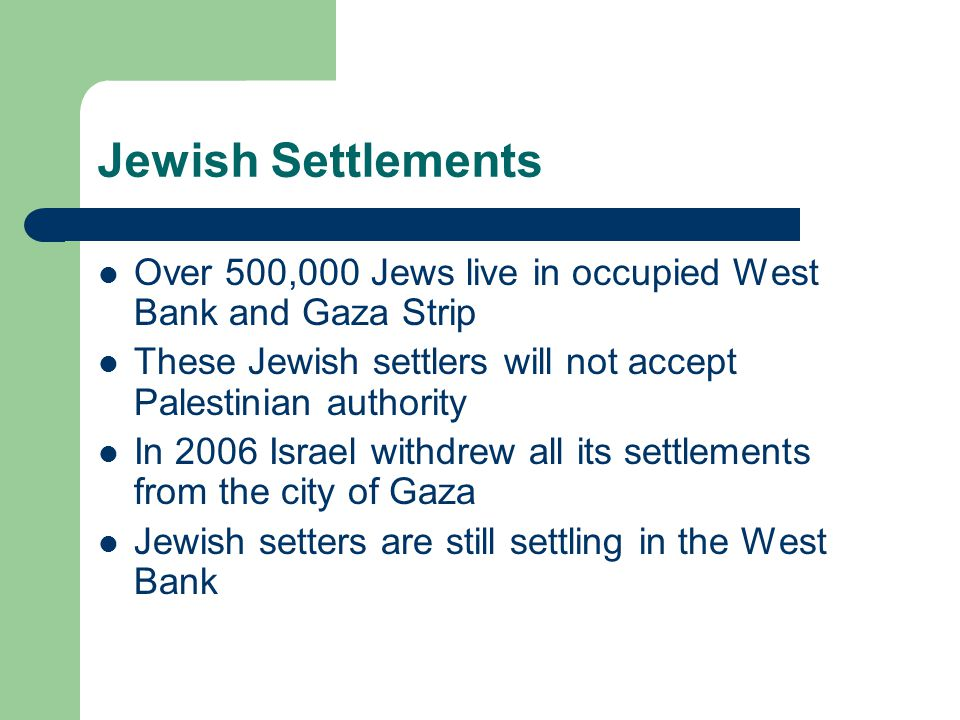 Jewish Settlements Over 500,000 Jews live in occupied West Bank and Gaza Strip These Jewish settlers will not accept Palestinian authority In 2006 Isr