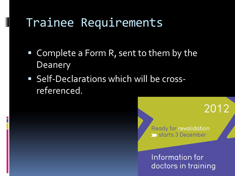 Trainee Requirements  Complete a Form R, sent to them by the Deanery  Self-Declarations which will be cross- referenced.