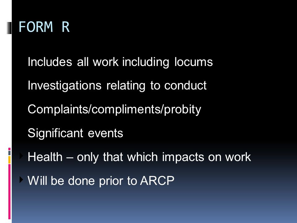 FORM R ‣ Includes all work including locums ‣ Investigations relating to conduct ‣ Complaints/compliments/probity ‣ Significant events ‣ Health – only that which impacts on work ‣ Will be done prior to ARCP