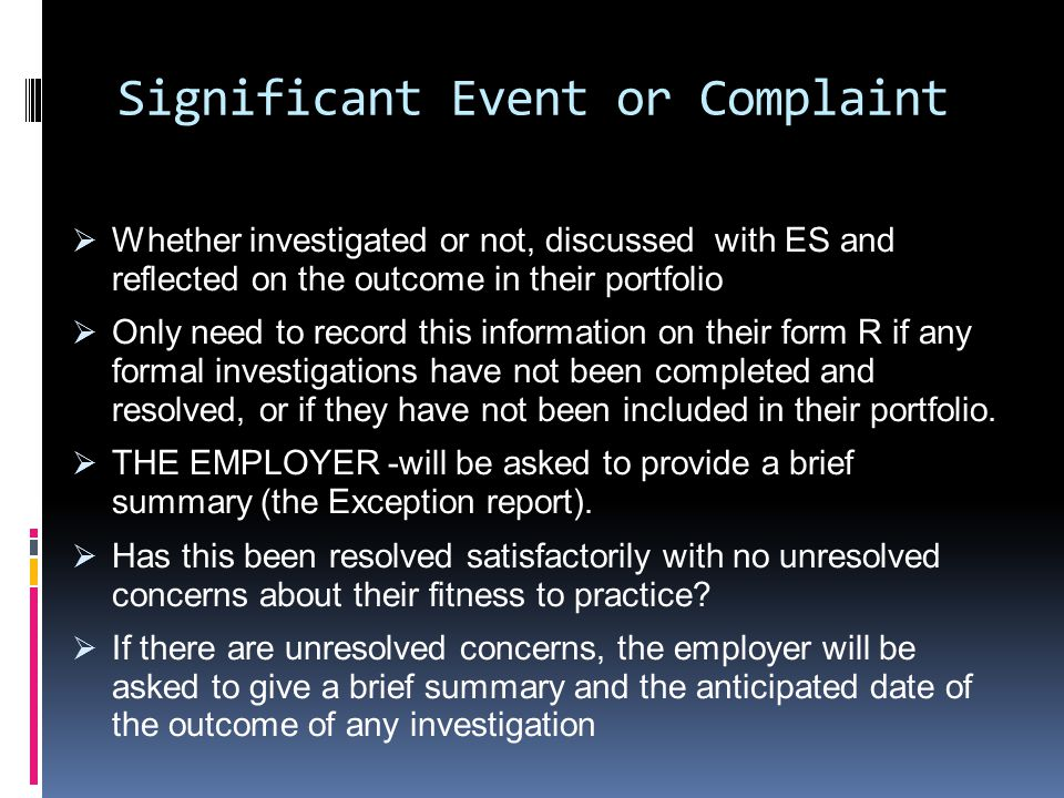 Significant Event or Complaint  Whether investigated or not, discussed with ES and reflected on the outcome in their portfolio  Only need to record this information on their form R if any formal investigations have not been completed and resolved, or if they have not been included in their portfolio.