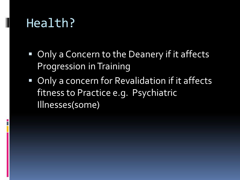 Health?  Only a Concern to the Deanery if it affects Progression in Training  Only a concern for Revalidation if it affects fitness to Practice e.g.